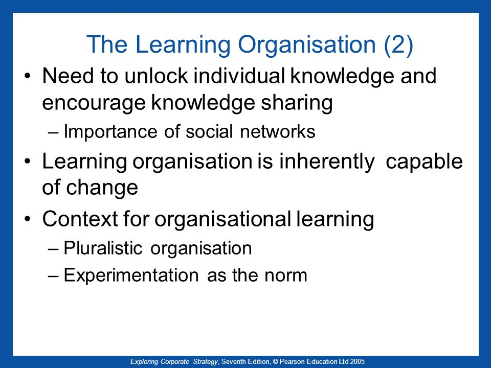 Exploring Corporate Strategy, Seventh Edition, © Pearson Education Ltd 2005 The Learning Organisation (2) Need to unlock individual knowledge and enco