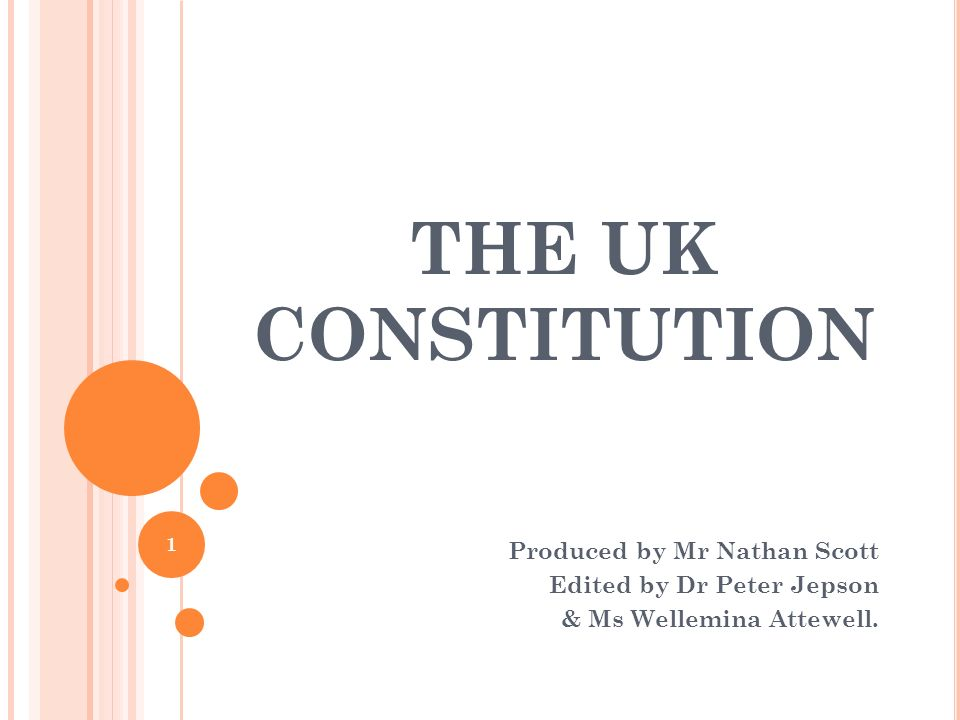 THE UK CONSTITUTION Produced by Mr Nathan Scott Edited by Dr Peter Jepson & Ms Wellemina Attewell. 1