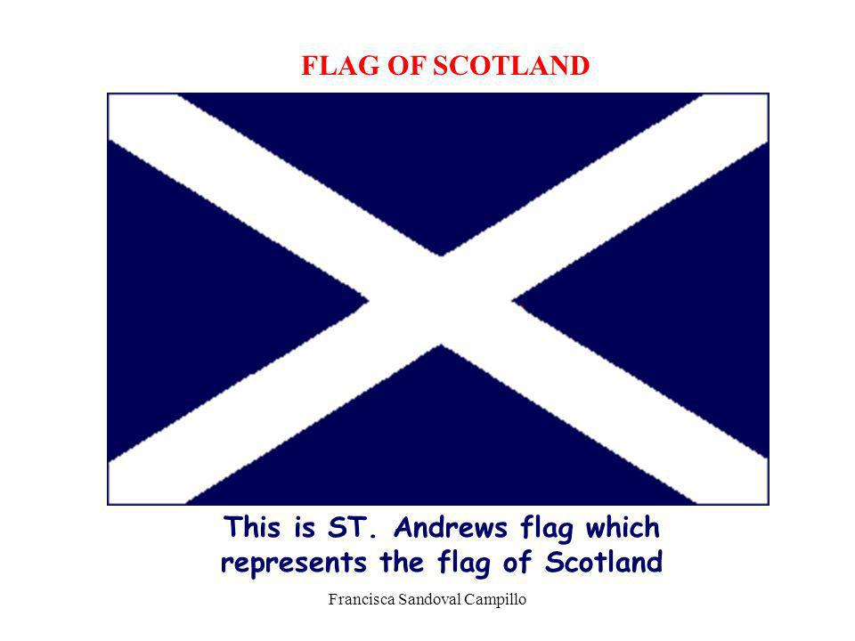Francisca Sandoval Campillo FLAG OF SCOTLAND This is ST. Andrews flag which represents the flag of Scotland