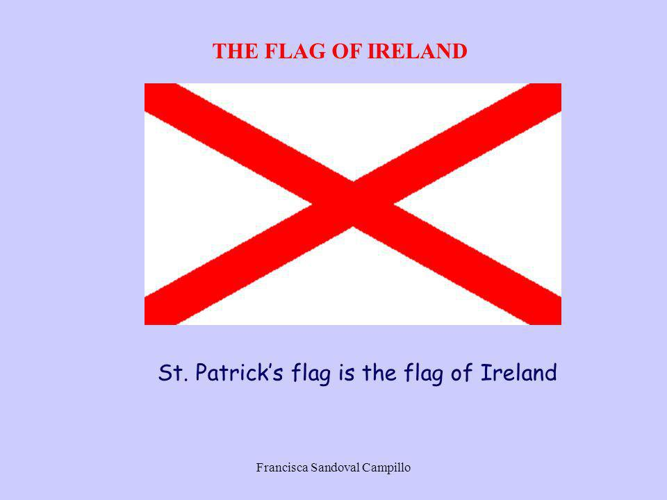 Francisca Sandoval Campillo THE FLAG OF IRELAND St. Patricks flag is the flag of Ireland