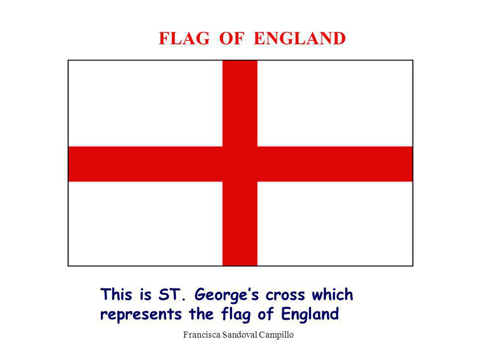 Francisca Sandoval Campillo FLAG OF ENGLAND This is ST. Georges cross which represents the flag of England