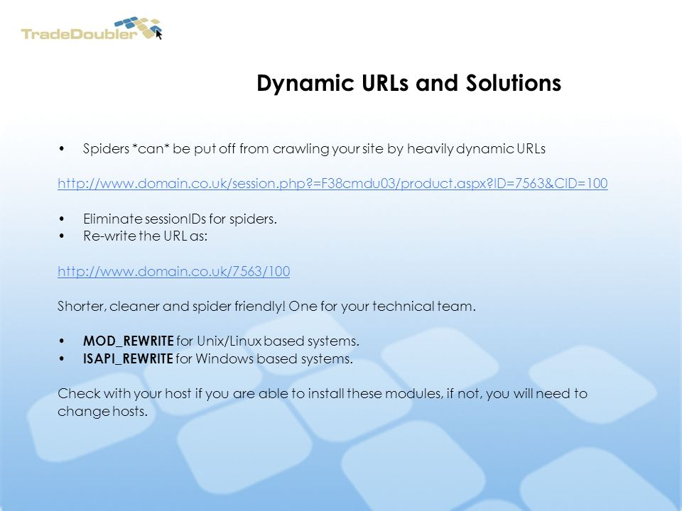 Dynamic URLs and Solutions Spiders *can* be put off from crawling your site by heavily dynamic URLs http://www.domain.co.uk/session.php =F38cmdu03/product.aspx ID=7563&CID=100 Eliminate sessionIDs for spiders.