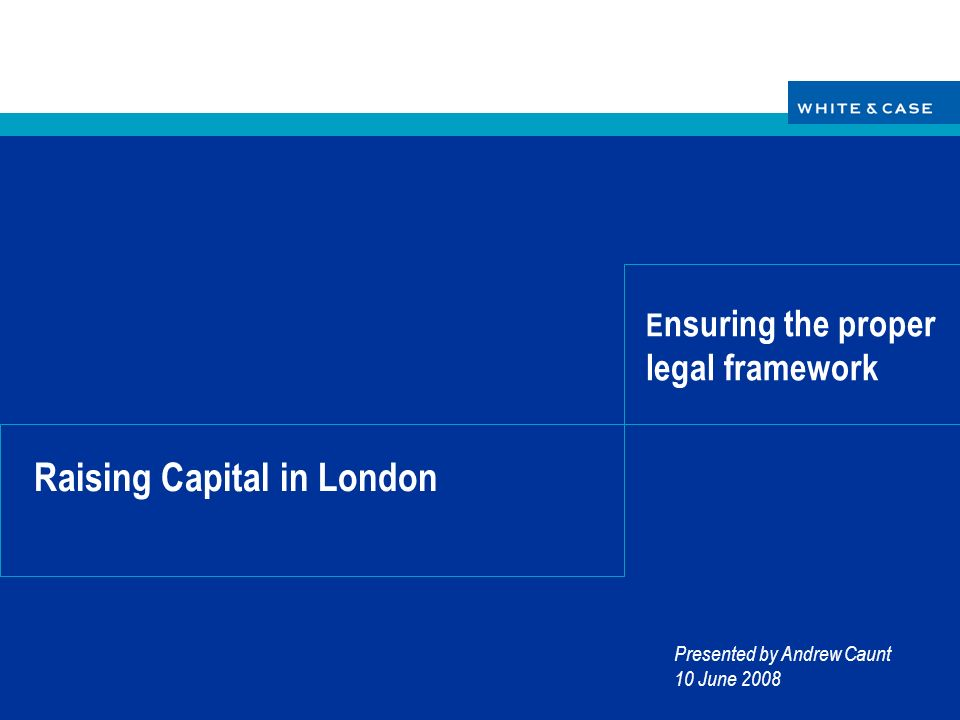 Raising Capital in London Presented by Andrew Caunt 10 June 2008 E nsuring the proper legal framework