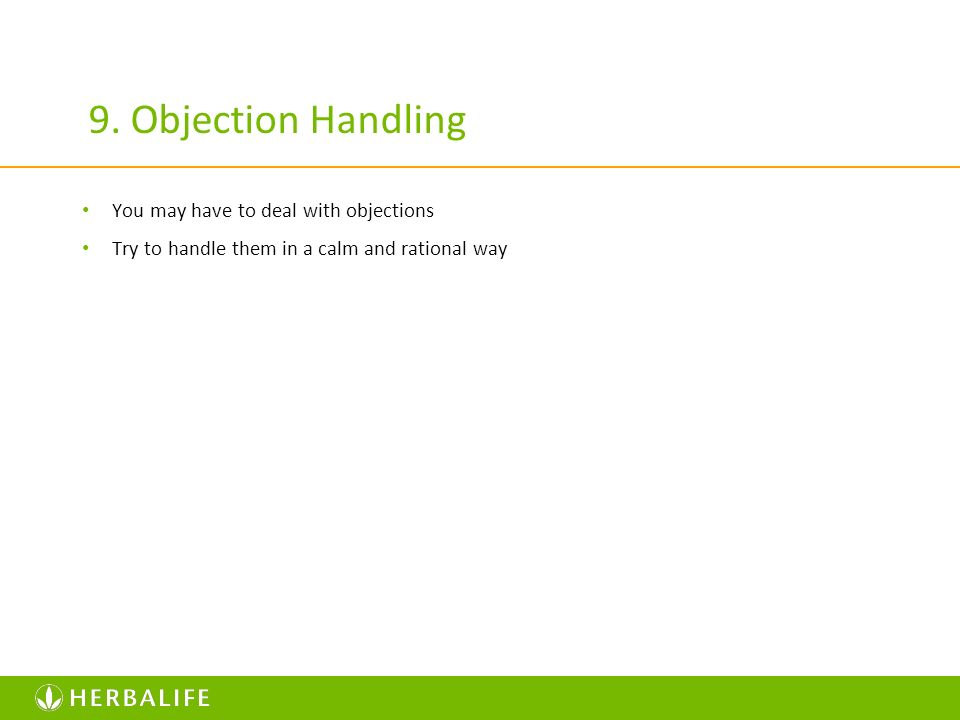 9. Objection Handling You may have to deal with objections Try to handle them in a calm and rational way