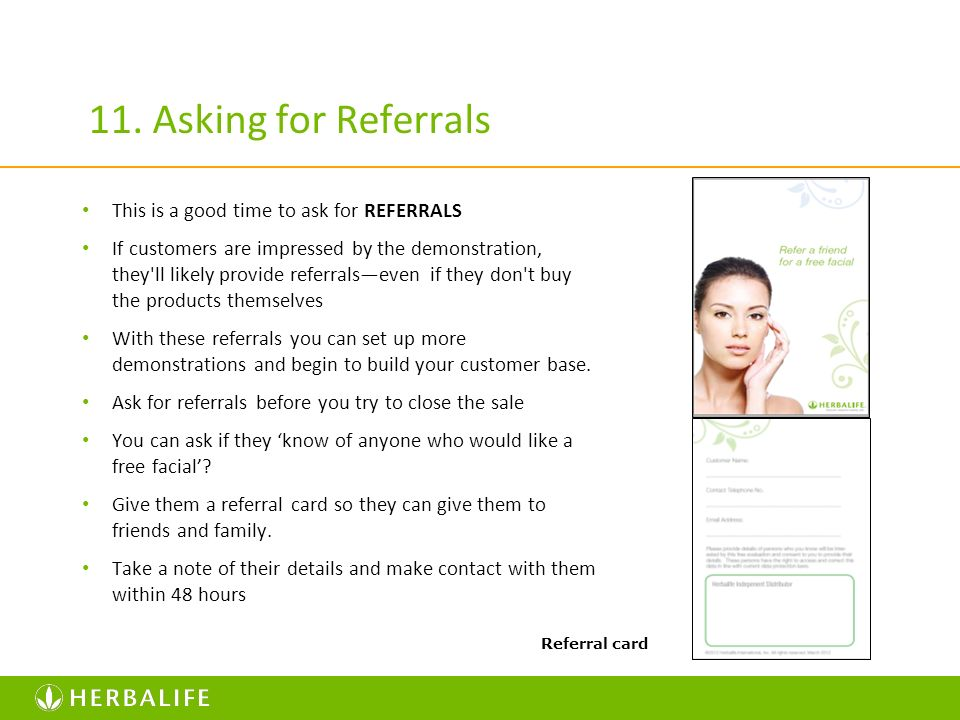 11. Asking for Referrals This is a good time to ask for REFERRALS If customers are impressed by the demonstration, they'll likely provide referralseve