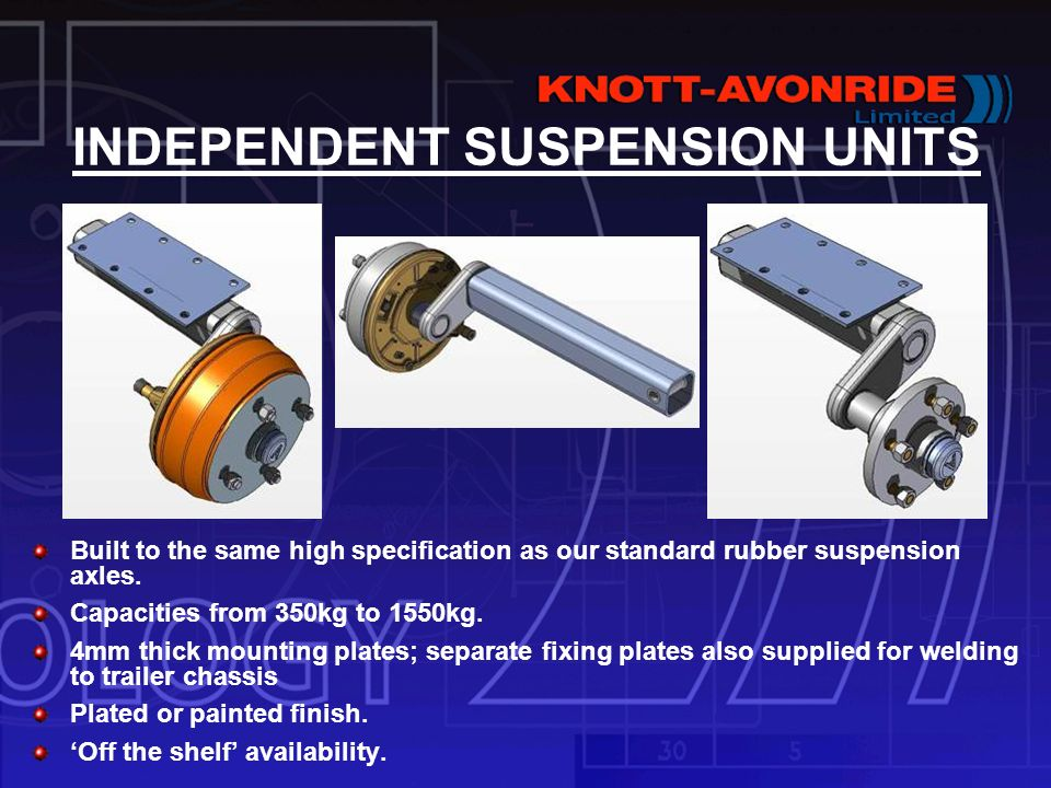 INDEPENDENT SUSPENSION UNITS Built to the same high specification as our standard rubber suspension axles. Capacities from 350kg to 1550kg. 4mm thick