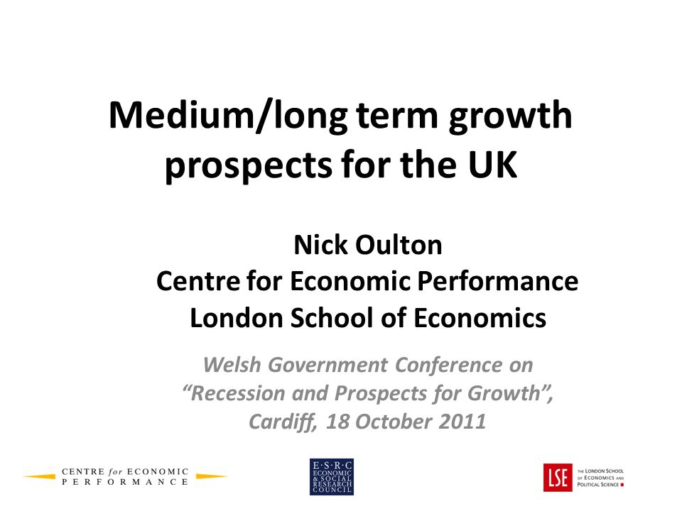 Medium/long term growth prospects for the UK Nick Oulton Centre for Economic Performance London School of Economics Welsh Government Conference on Recession and Prospects for Growth, Cardiff, 18 October 2011