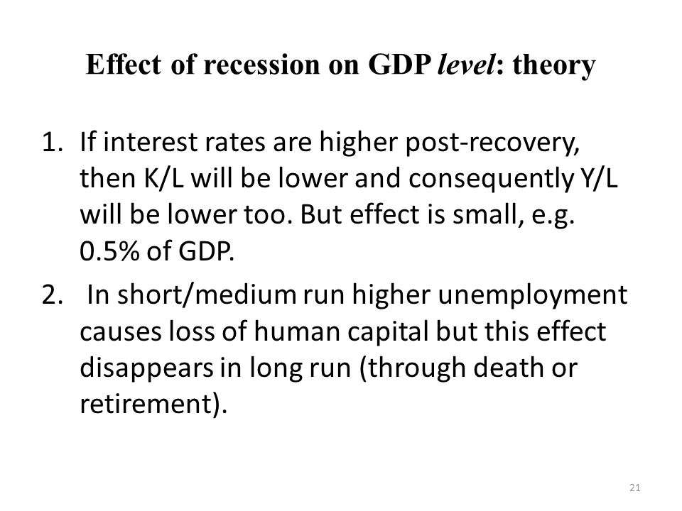 Effect of recession on GDP level: theory 1.If interest rates are higher post-recovery, then K/L will be lower and consequently Y/L will be lower too.