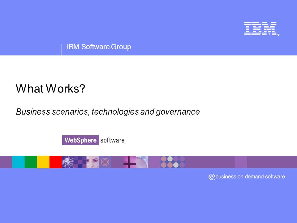 IBM Software Group ® What Works? Business scenarios, technologies and governance