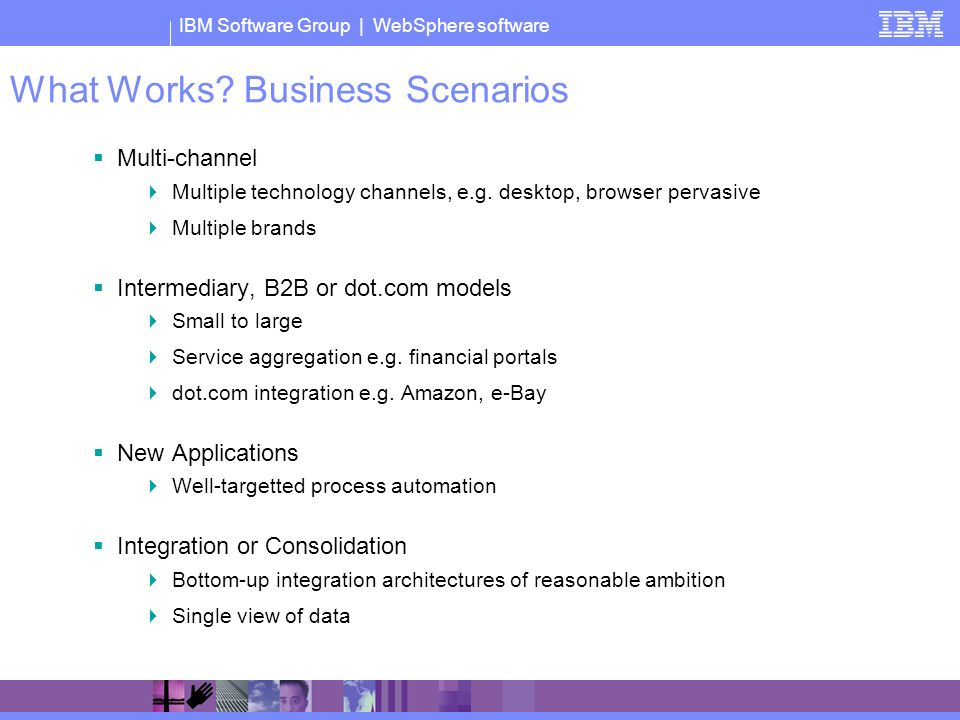 IBM Software Group | WebSphere software What Works? Business Scenarios Multi-channel Multiple technology channels, e.g. desktop, browser pervasive Mul