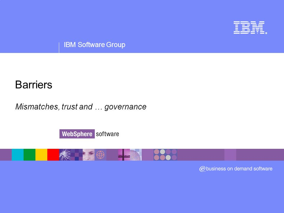 IBM Software Group ® Barriers Mismatches, trust and … governance