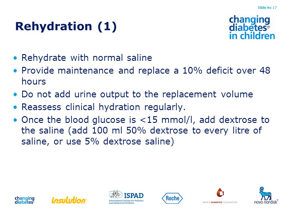 Slide No 17 Rehydration (1) Rehydrate with normal saline Provide maintenance and replace a 10% deficit over 48 hours Do not add urine output to the re