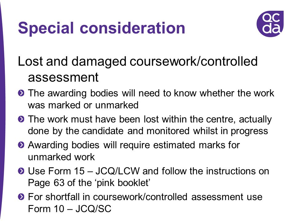 Special consideration Lost and damaged coursework/controlled assessment The awarding bodies will need to know whether the work was marked or unmarked