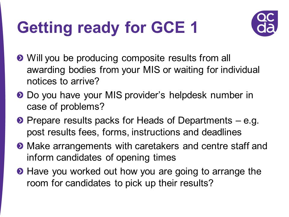 Getting ready for GCE 1 Will you be producing composite results from all awarding bodies from your MIS or waiting for individual notices to arrive? Do