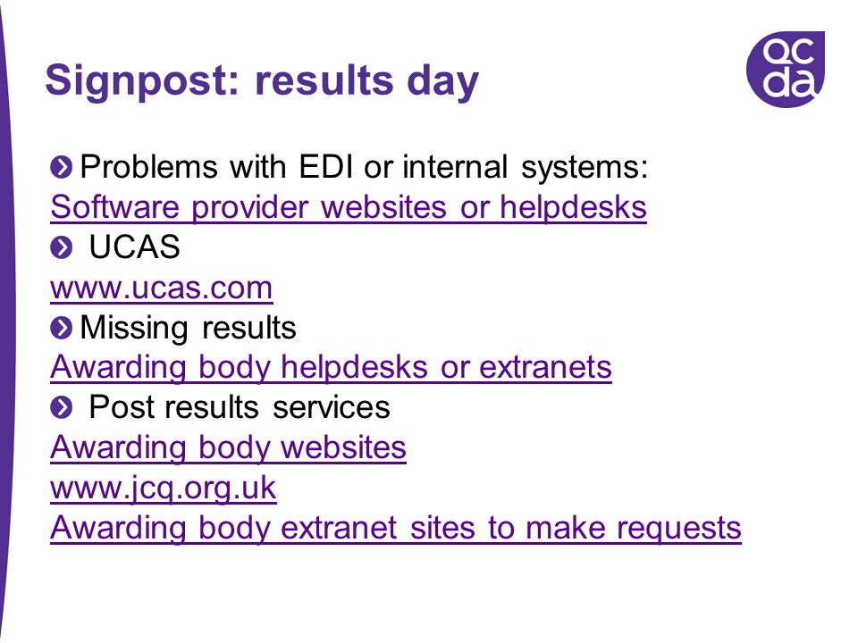 Problems with EDI or internal systems: Software provider websites or helpdesks UCAS www.ucas.com Missing results Awarding body helpdesks or extranets