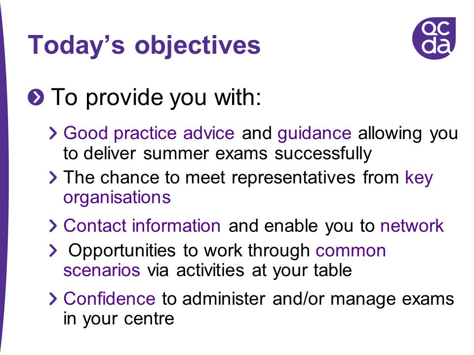 Todays objectives To provide you with: Good practice advice and guidance allowing you to deliver summer exams successfully The chance to meet represen
