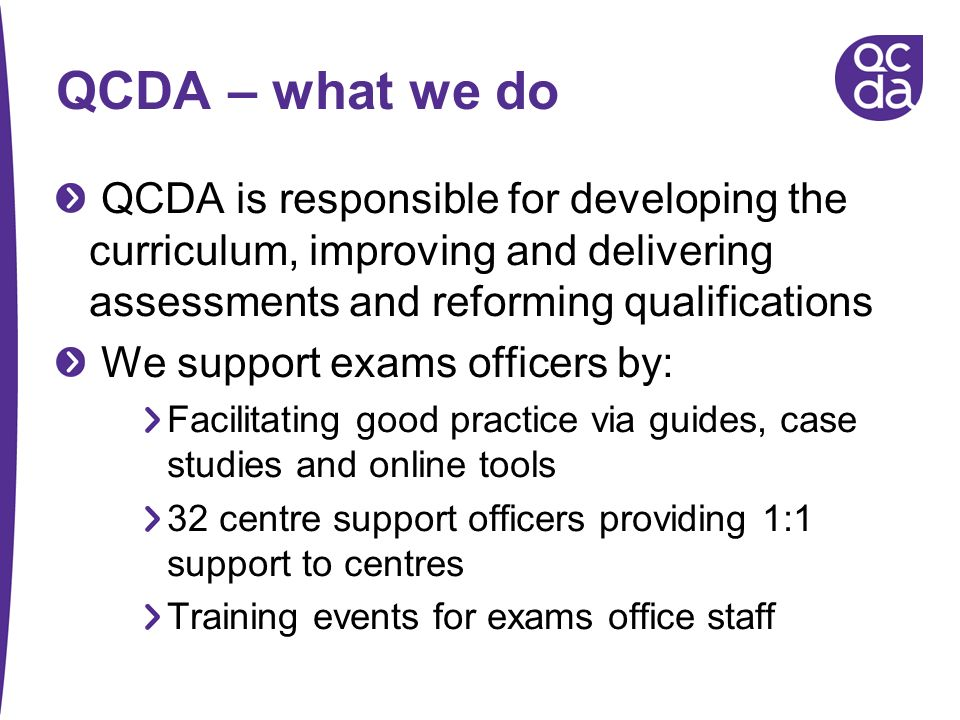 QCDA – what we do QCDA is responsible for developing the curriculum, improving and delivering assessments and reforming qualifications We support exam