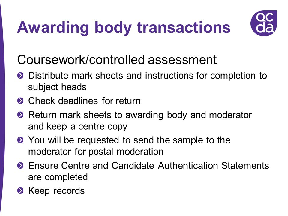Awarding body transactions Coursework/controlled assessment Distribute mark sheets and instructions for completion to subject heads Check deadlines fo