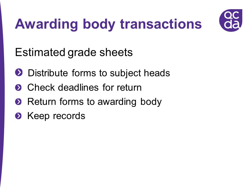 Awarding body transactions Estimated grade sheets Distribute forms to subject heads Check deadlines for return Return forms to awarding body Keep reco