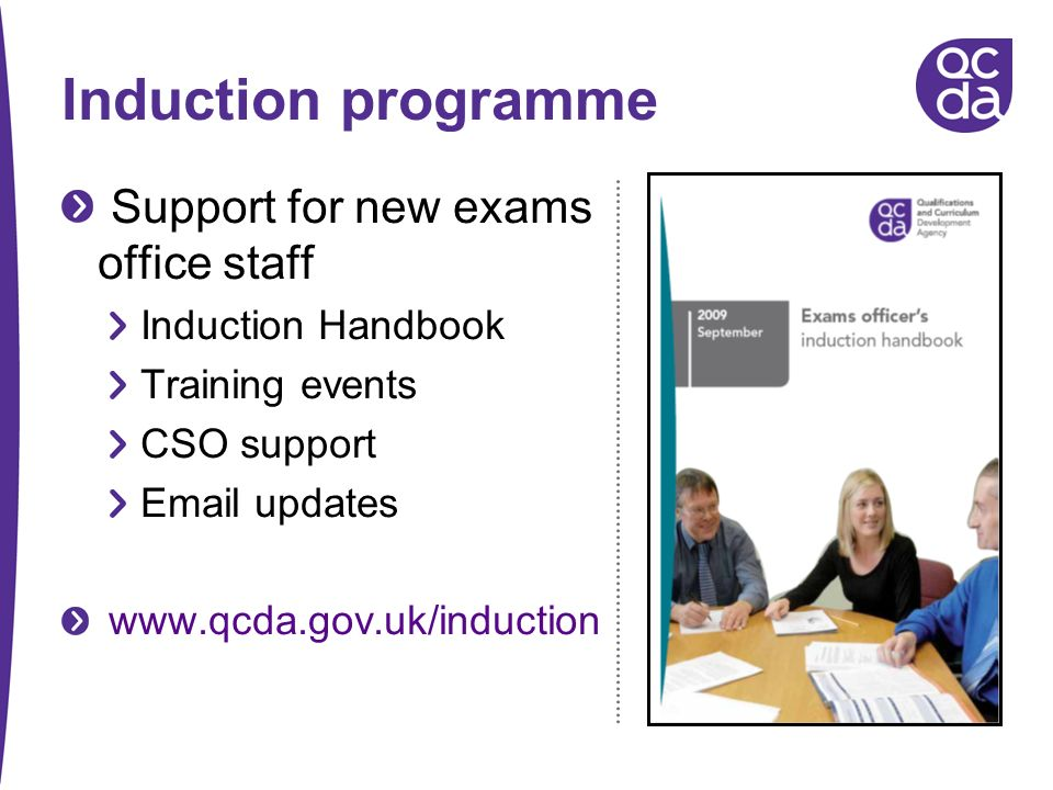 Induction programme Support for new exams office staff Induction Handbook Training events CSO support Email updates www.qcda.gov.uk/induction