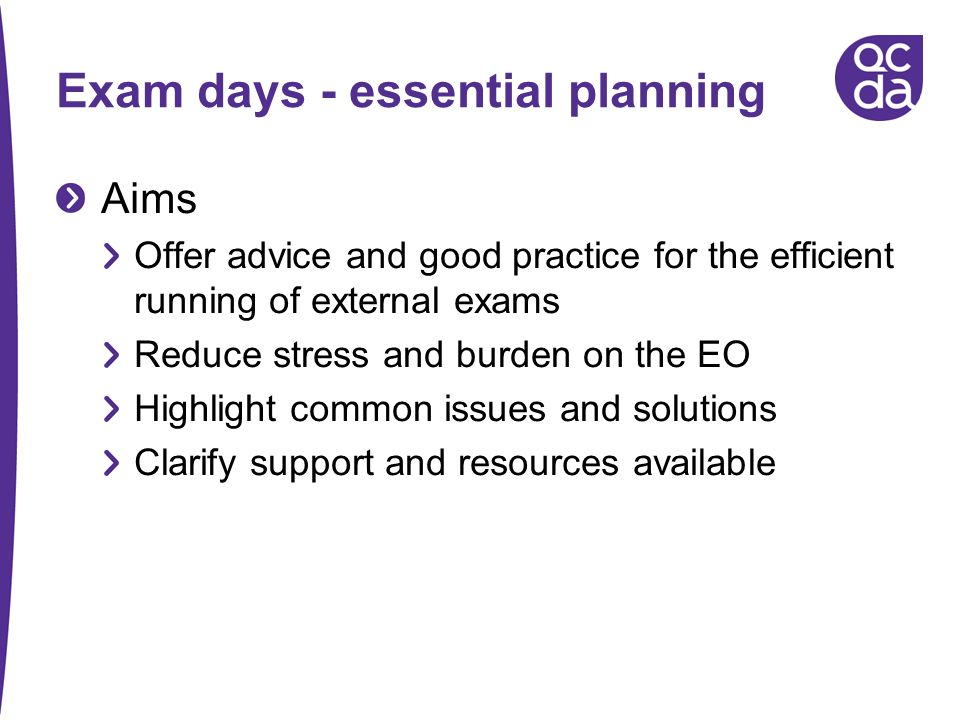 Exam days - essential planning Aims Offer advice and good practice for the efficient running of external exams Reduce stress and burden on the EO High