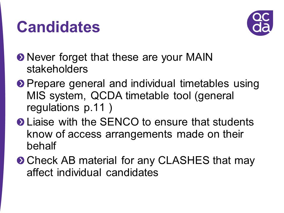 Candidates Never forget that these are your MAIN stakeholders Prepare general and individual timetables using MIS system, QCDA timetable tool (general