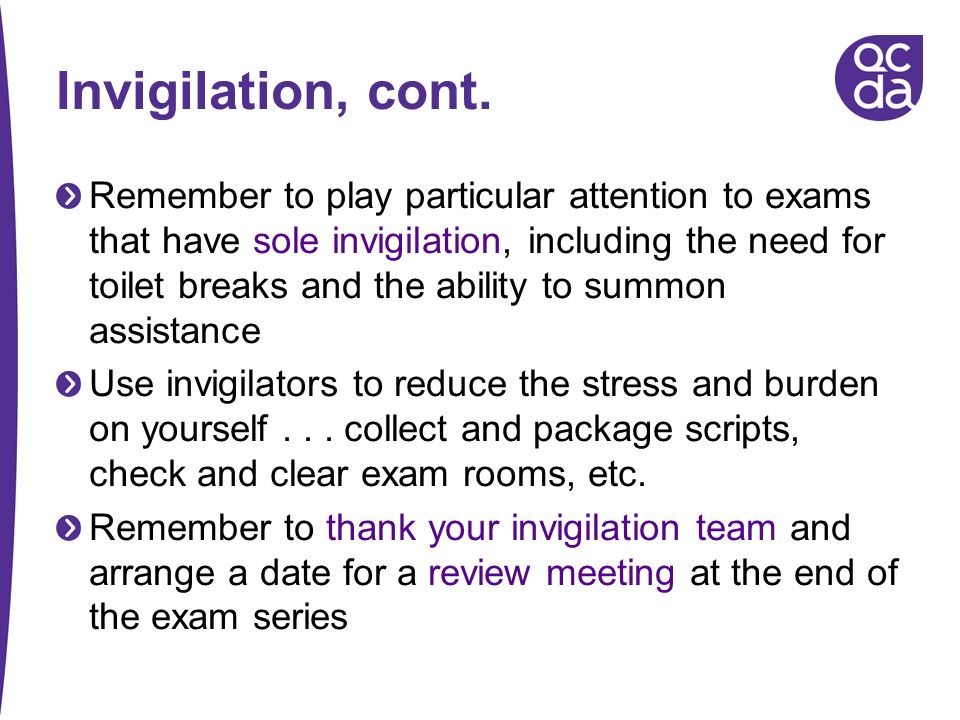 Invigilation, cont. Remember to play particular attention to exams that have sole invigilation, including the need for toilet breaks and the ability t