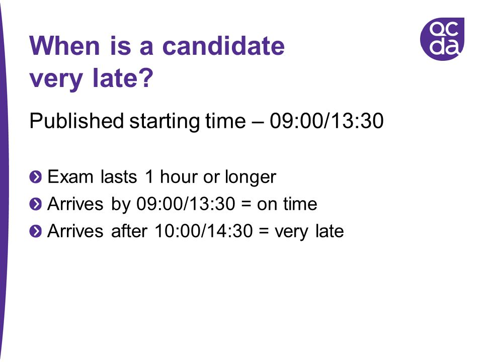 When is a candidate very late? Published starting time – 09:00/13:30 Exam lasts 1 hour or longer Arrives by 09:00/13:30 = on time Arrives after 10:00/