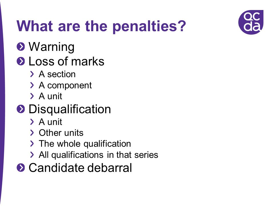 What are the penalties? Warning Loss of marks A section A component A unit Disqualification A unit Other units The whole qualification All qualificati