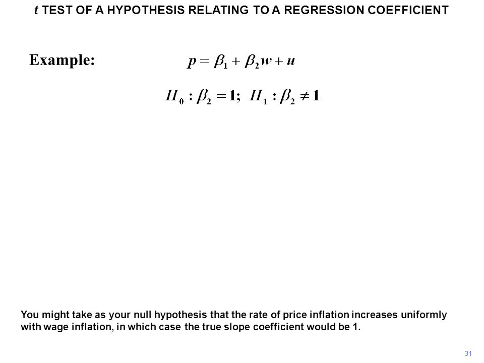 t TEST OF A HYPOTHESIS RELATING TO A REGRESSION COEFFICIENT 31 Example: You might take as your null hypothesis that the rate of price inflation increa