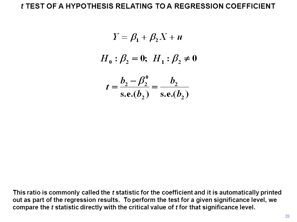 t TEST OF A HYPOTHESIS RELATING TO A REGRESSION COEFFICIENT 39 This ratio is commonly called the t statistic for the coefficient and it is automatical
