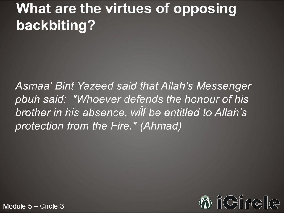 Module 5 – Circle 3 What are the virtues of opposing backbiting? Asmaa' Bint Yazeed said that Allah's Messenger pbuh said: