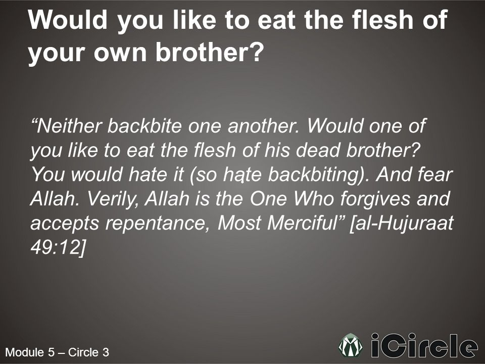 Would you like to eat the flesh of your own brother? Neither backbite one another. Would one of you like to eat the flesh of his dead brother? You wou