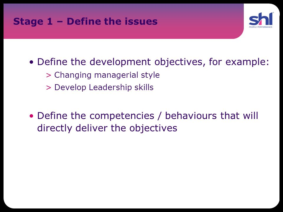 Stage 1 – Define the issues Define the development objectives, for example: >Changing managerial style >Develop Leadership skills Define the competenc