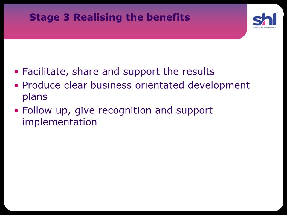 Stage 3 Realising the benefits Facilitate, share and support the results Produce clear business orientated development plans Follow up, give recogniti