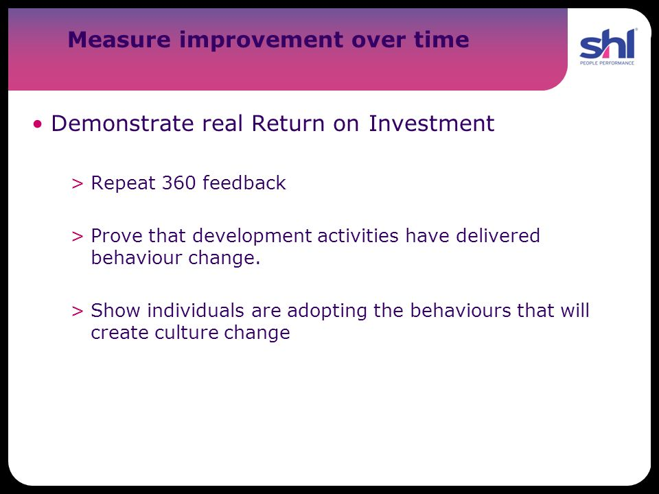 Measure improvement over time Demonstrate real Return on Investment >Repeat 360 feedback >Prove that development activities have delivered behaviour c