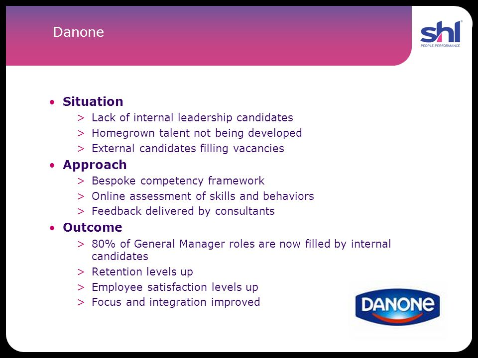 Danone Situation >Lack of internal leadership candidates >Homegrown talent not being developed >External candidates filling vacancies Approach >Bespok