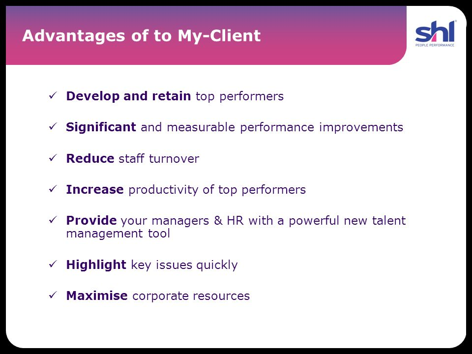Advantages of to My-Client Develop and retain top performers Significant and measurable performance improvements Reduce staff turnover Increase produc