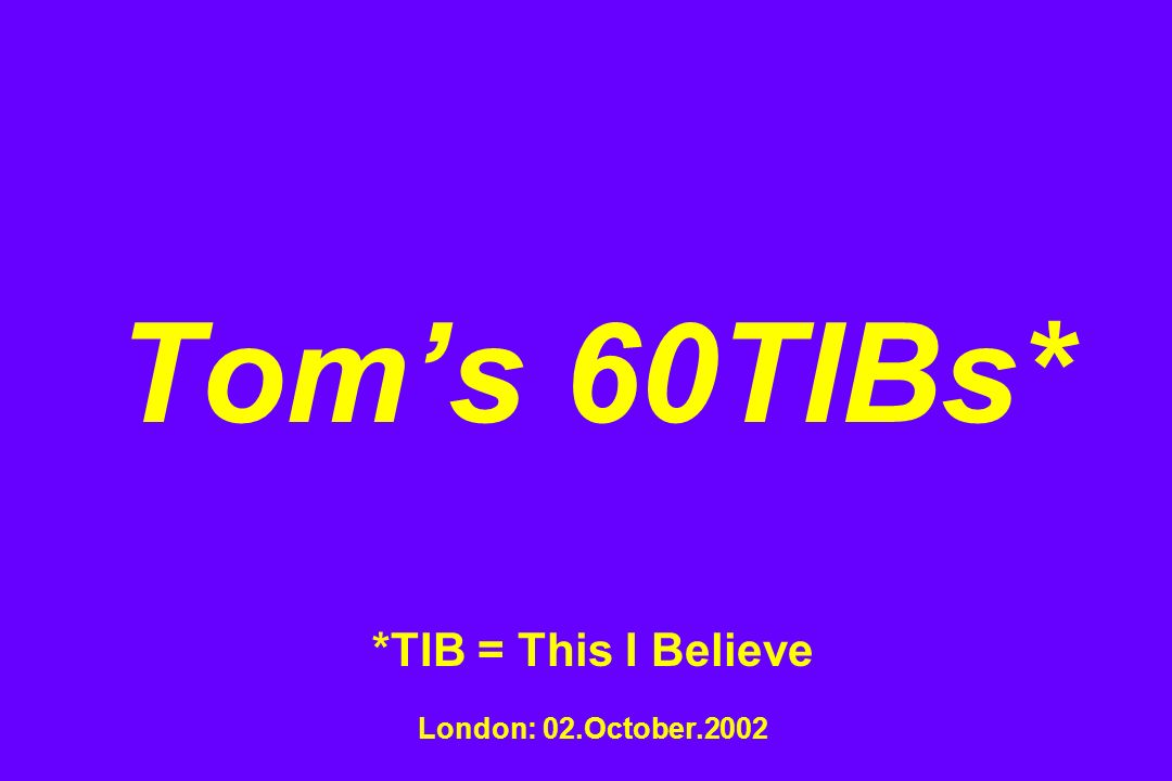 Toms 60TIBs* *TIB = This I Believe London: 02.October.2002