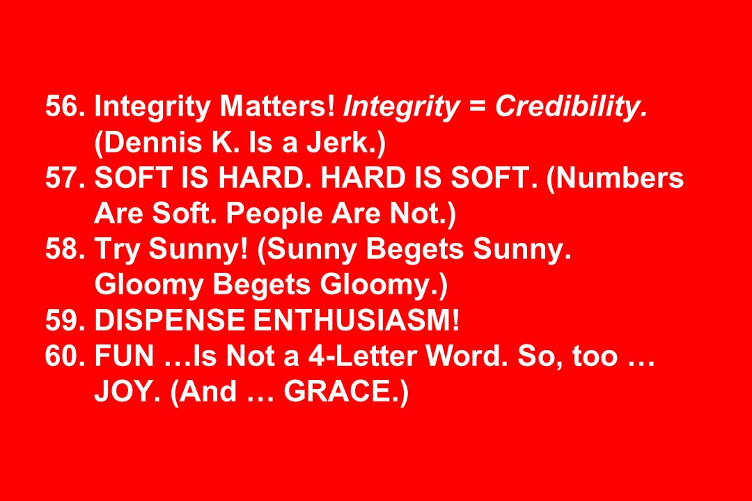 56. Integrity Matters! Integrity = Credibility. (Dennis K. Is a Jerk.) 57. SOFT IS HARD. HARD IS SOFT. (Numbers Are Soft. People Are Not.) 58. Try Sun