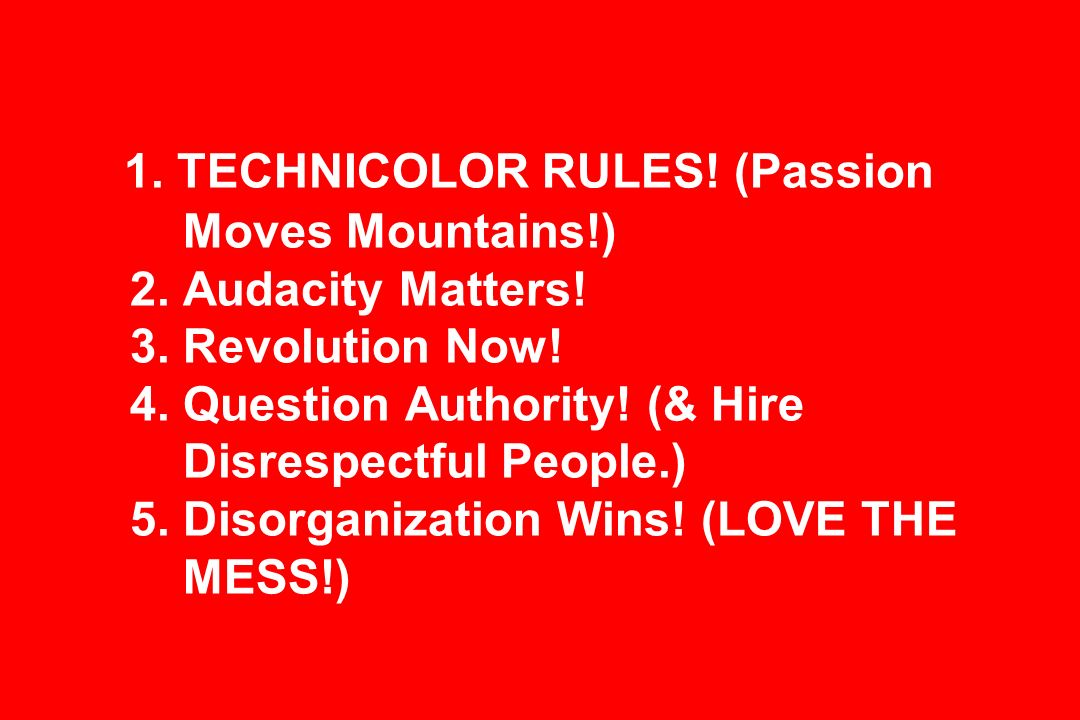 1. TECHNICOLOR RULES. (Passion Moves Mountains!) 2.