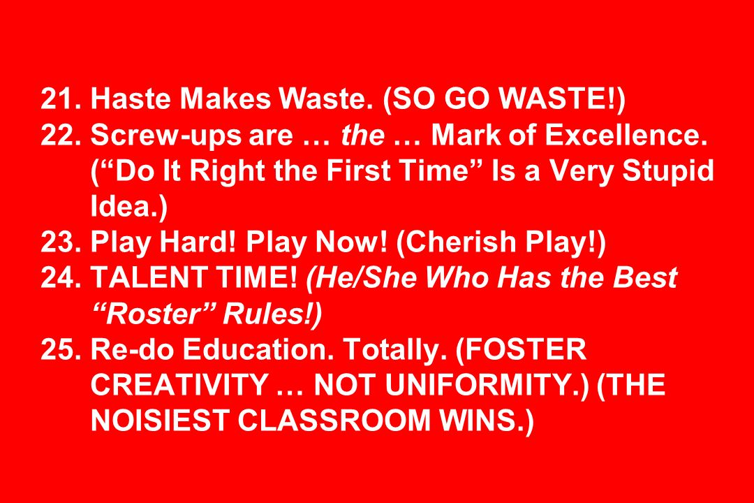 21. Haste Makes Waste. (SO GO WASTE!) 22. Screw-ups are … the … Mark of Excellence.