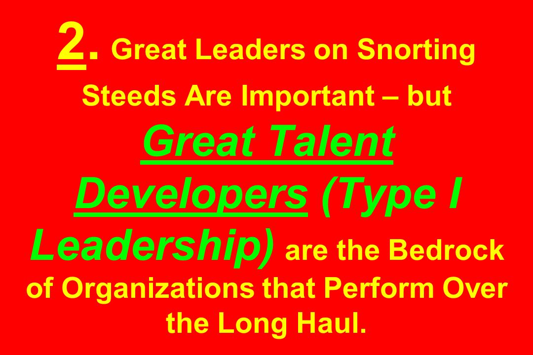2. Great Leaders on Snorting Steeds Are Important – but Great Talent Developers (Type I Leadership) are the Bedrock of Organizations that Perform Over