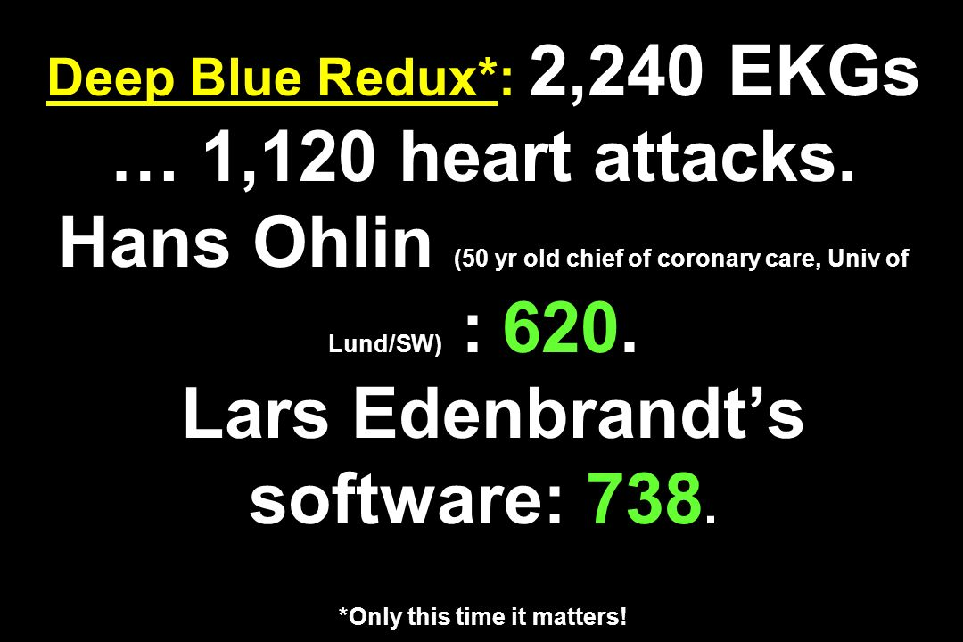 Deep Blue Redux*: 2,240 EKGs … 1,120 heart attacks. Hans Ohlin (50 yr old chief of coronary care, Univ of Lund/SW) : 620. Lars Edenbrandts software: 7