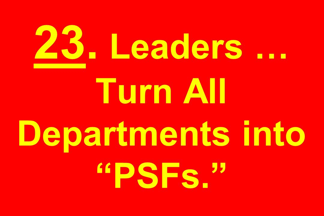 23. Leaders … Turn All Departments into PSFs.