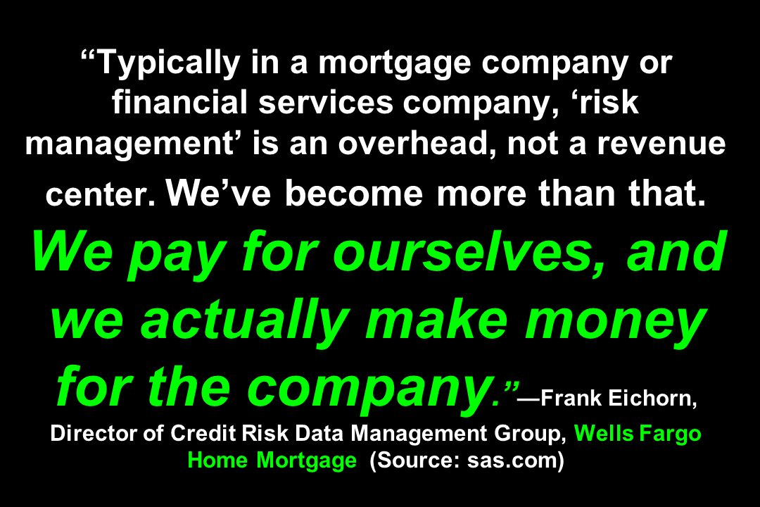 Typically in a mortgage company or financial services company, risk management is an overhead, not a revenue center. Weve become more than that. We pa