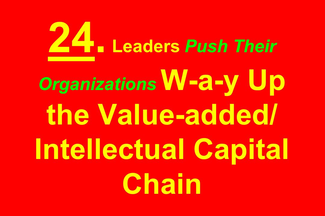 24. Leaders Push Their Organizations W-a-y Up the Value-added/ Intellectual Capital Chain
