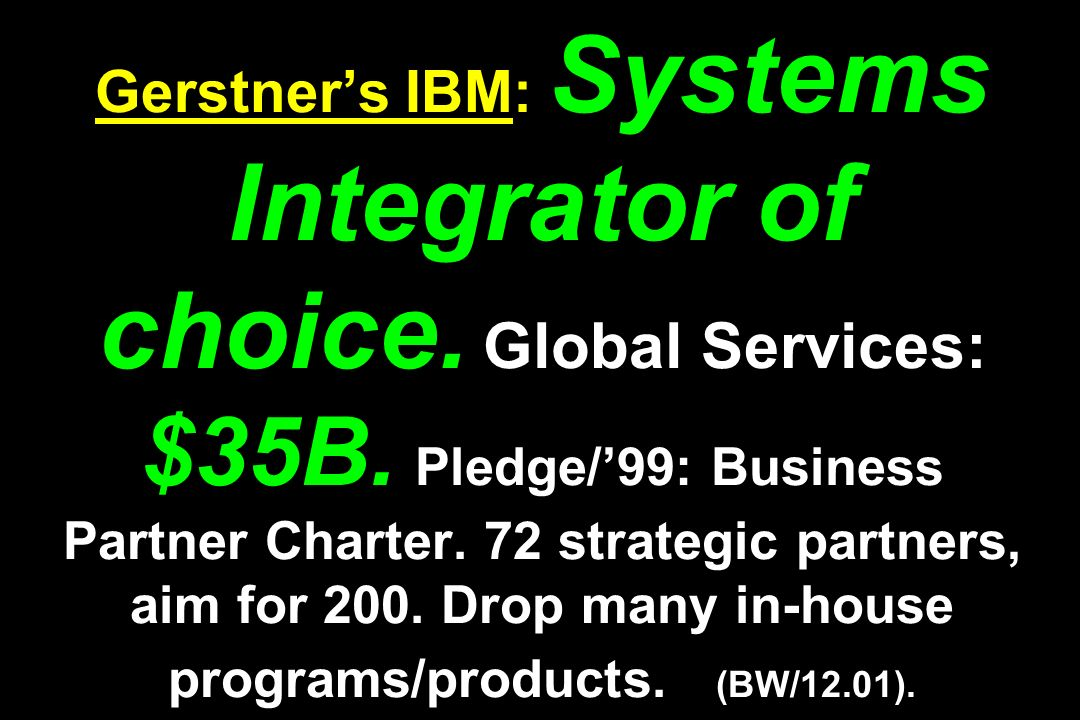 Gerstners IBM: Systems Integrator of choice. Global Services: $35B. Pledge/99: Business Partner Charter. 72 strategic partners, aim for 200. Drop many
