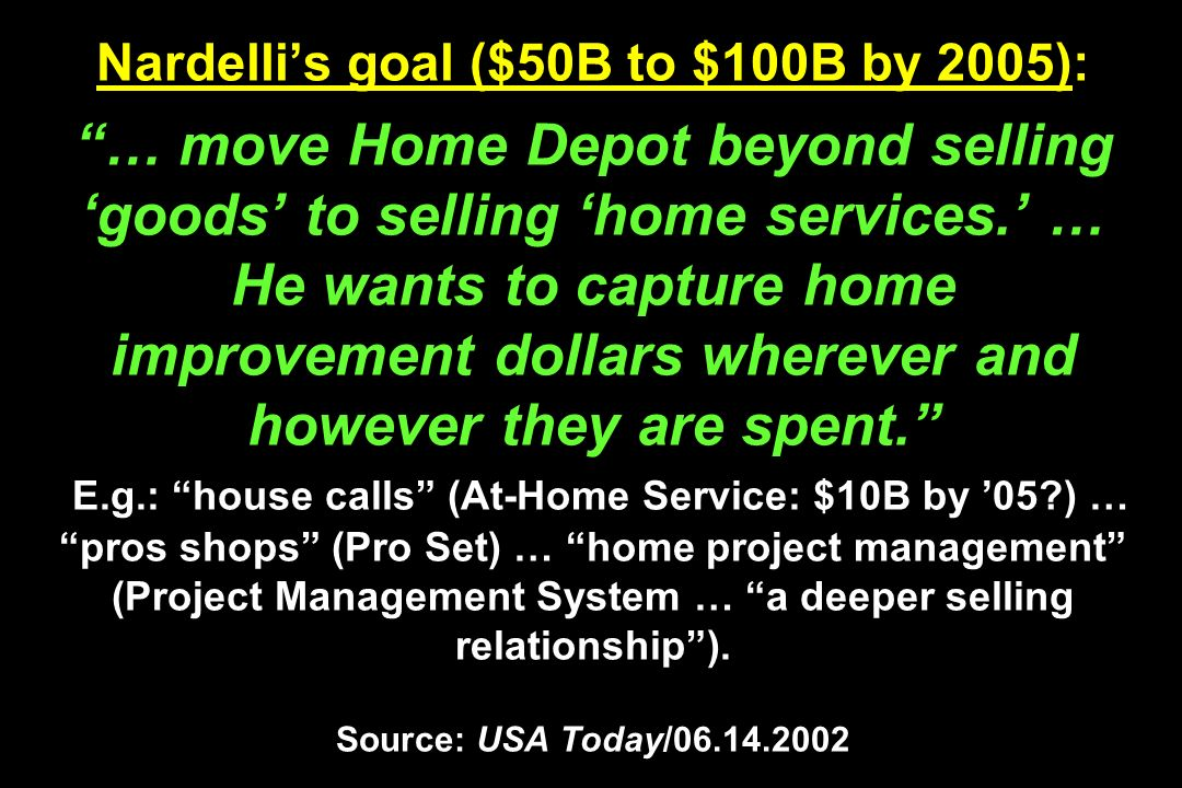 Nardellis goal ($50B to $100B by 2005): … move Home Depot beyond selling goods to selling home services. … He wants to capture home improvement dollar