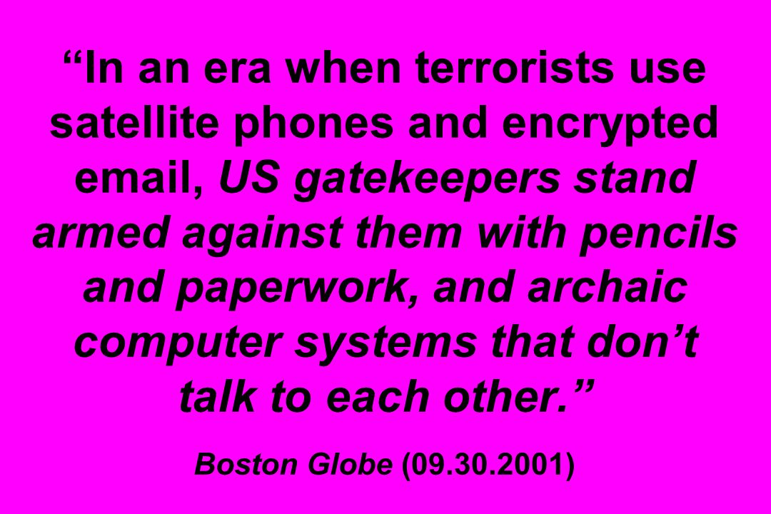 In an era when terrorists use satellite phones and encrypted email, US gatekeepers stand armed against them with pencils and paperwork, and archaic computer systems that dont talk to each other.